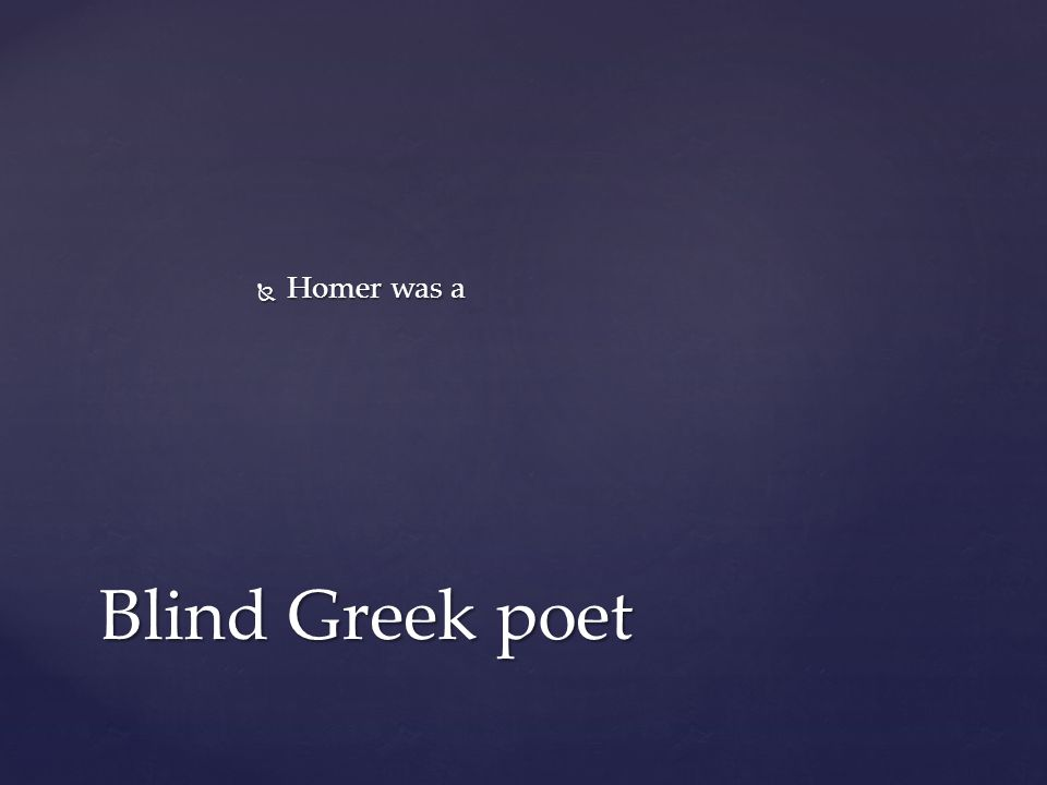 Homer was a Blind Greek poet