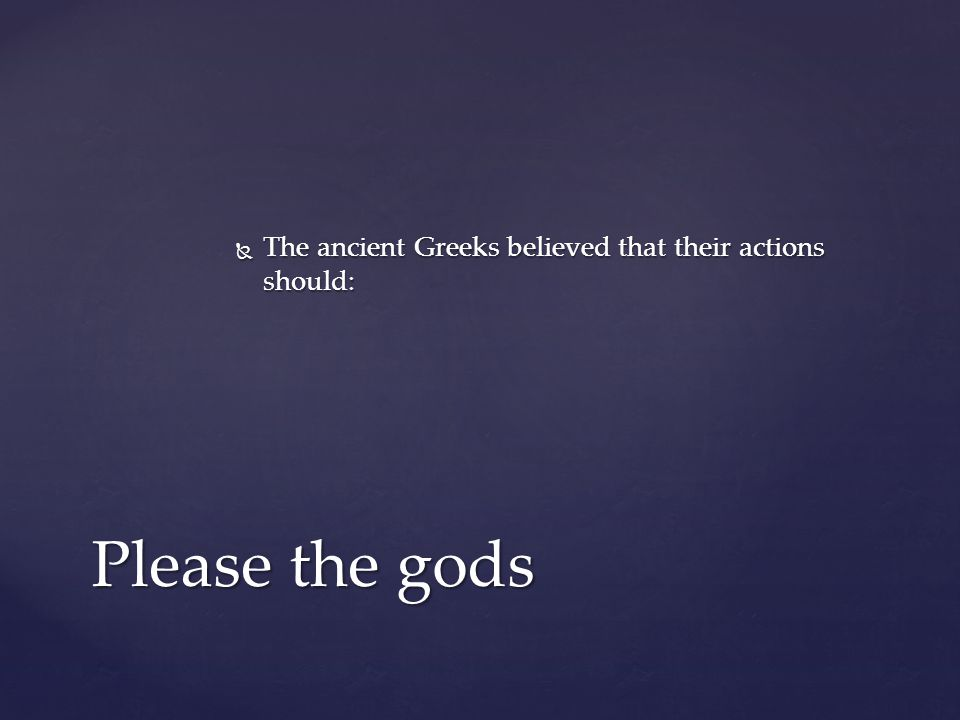  The ancient Greeks believed that their actions should: Please the gods