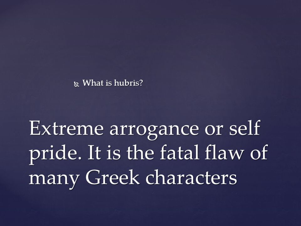  What is hubris Extreme arrogance or self pride. It is the fatal flaw of many Greek characters