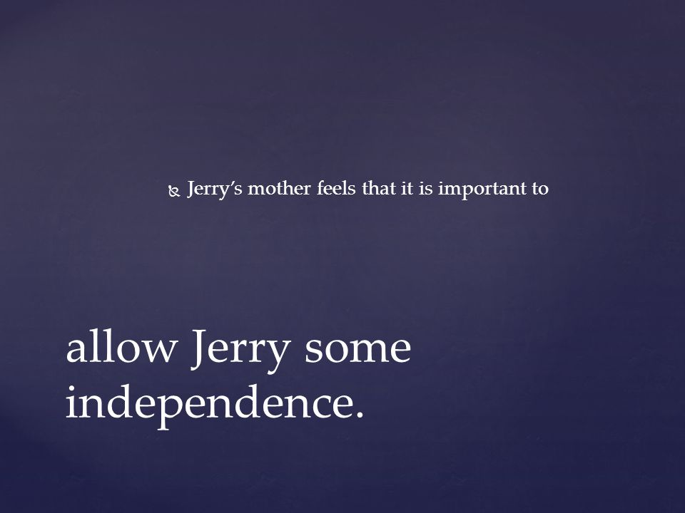   Jerry's mother feels that it is important to allow Jerry some independence.