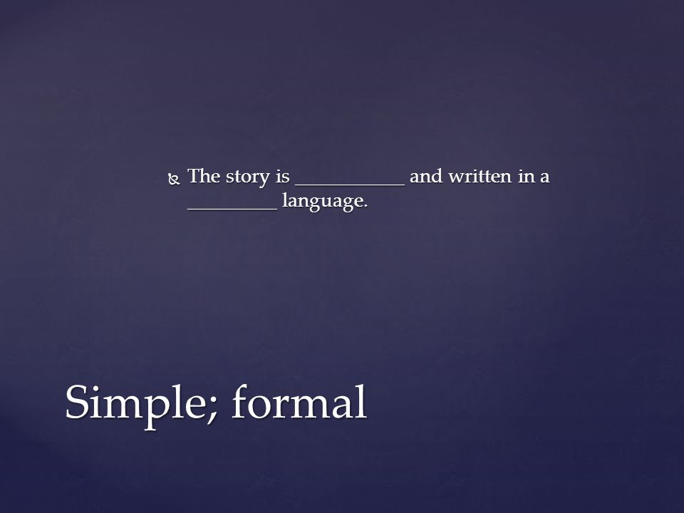  The story is ___________ and written in a _________ language. Simple; formal