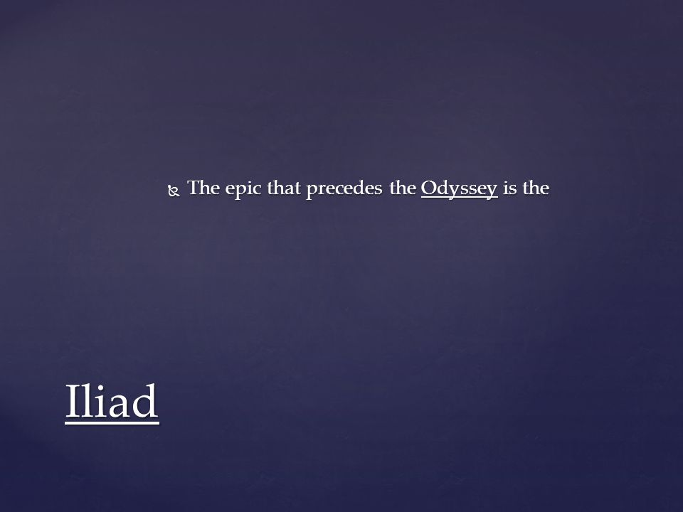  The epic that precedes the Odyssey is the Iliad