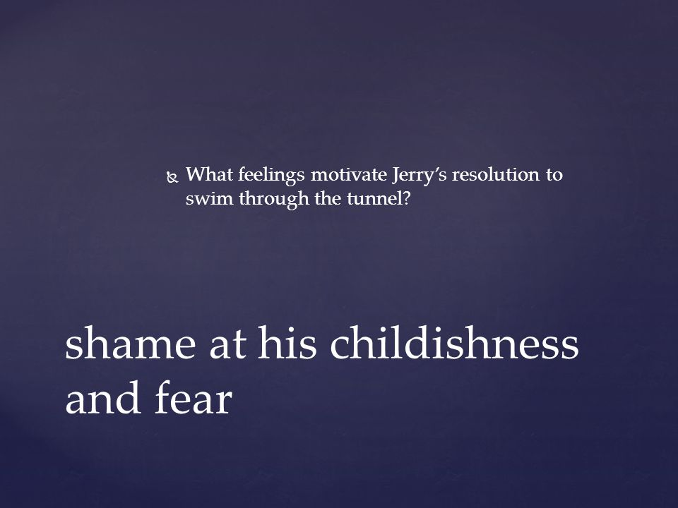   What feelings motivate Jerry's resolution to swim through the tunnel.