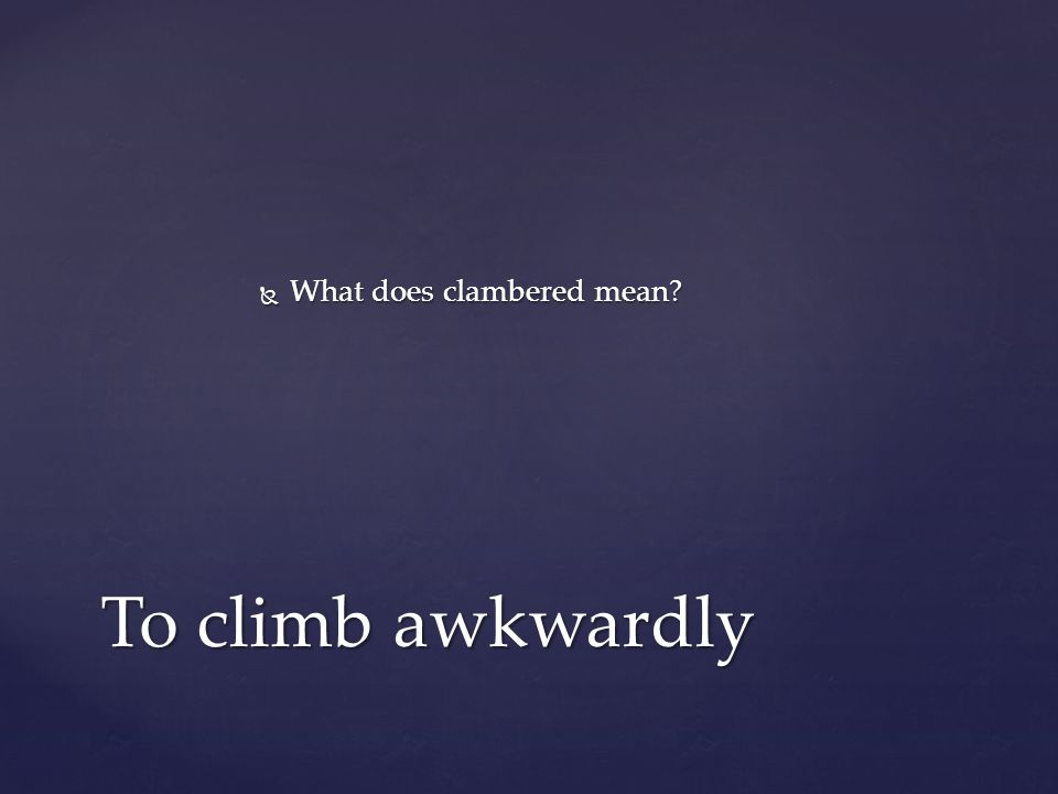 What does clambered mean To climb awkwardly