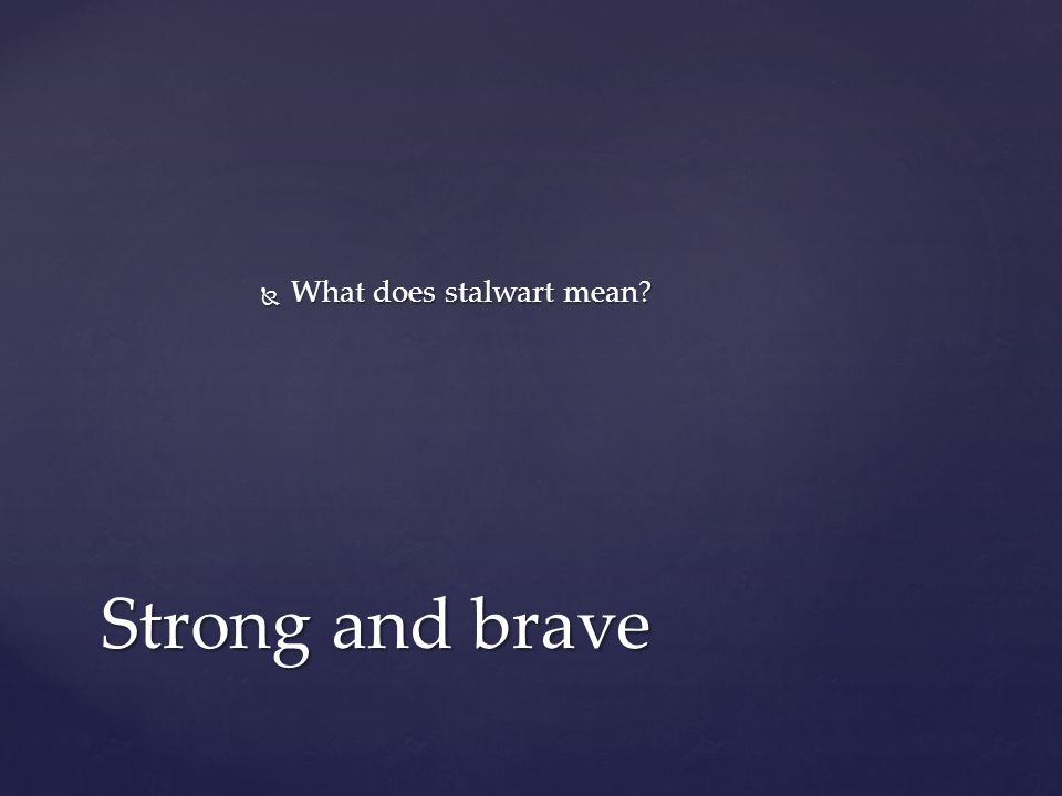  What does stalwart mean Strong and brave