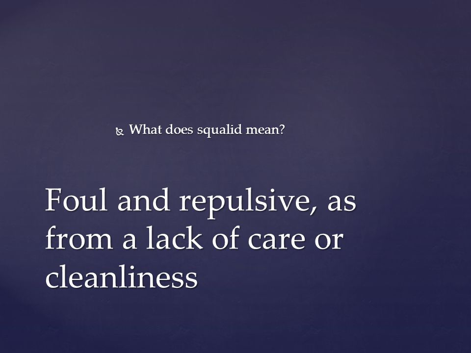  What does squalid mean Foul and repulsive, as from a lack of care or cleanliness