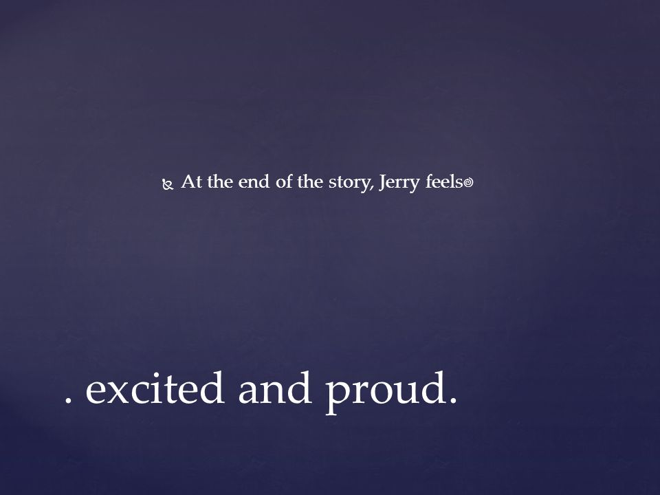   At the end of the story, Jerry feels. excited and proud.
