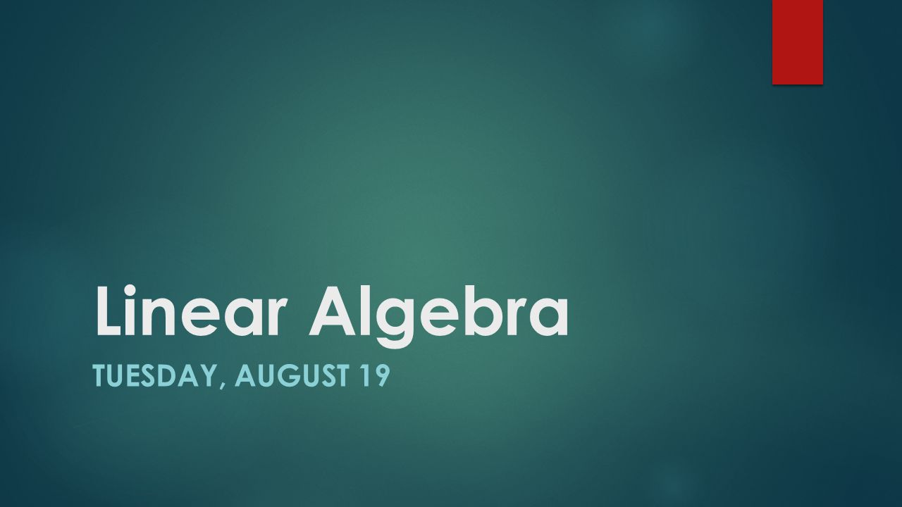 Linear Algebra TUESDAY, AUGUST 19
