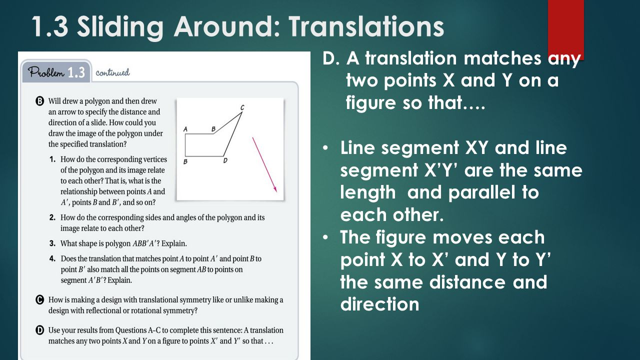 1.3 Sliding Around: Translations D.A translation matches any two points X and Y on a figure so that…. Line segment XY and line segment X'Y' are the sa