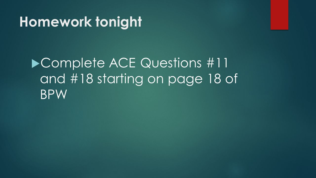 Homework tonight  Complete ACE Questions #11 and #18 starting on page 18 of BPW