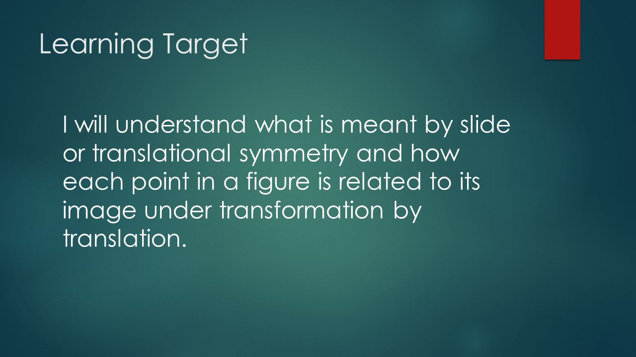 Learning Target I will understand what is meant by slide or translational symmetry and how each point in a figure is related to its image under transformation by translation.