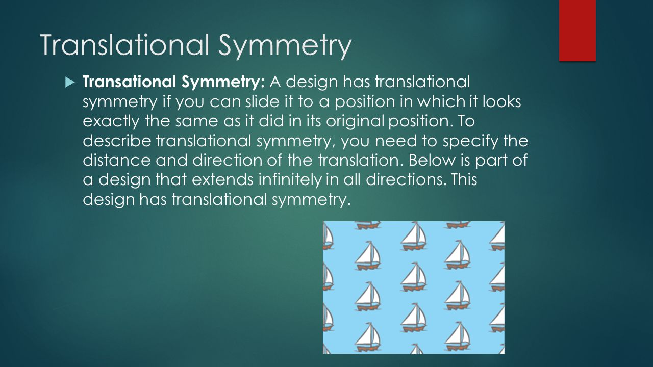 Translational Symmetry  Transational Symmetry: A design has translational symmetry if you can slide it to a position in which it looks exactly the same as it did in its original position.