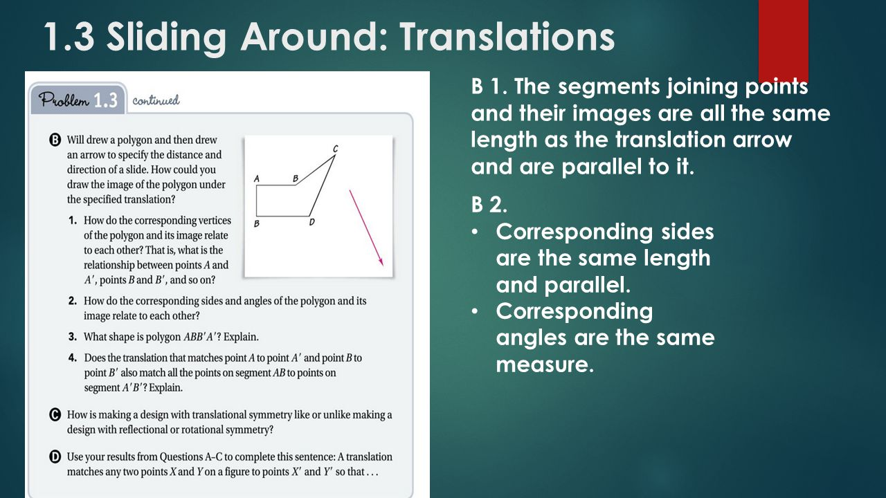 1.3 Sliding Around: Translations B 2. Corresponding sides are the same length and parallel. Corresponding angles are the same measure. B 1. The segmen