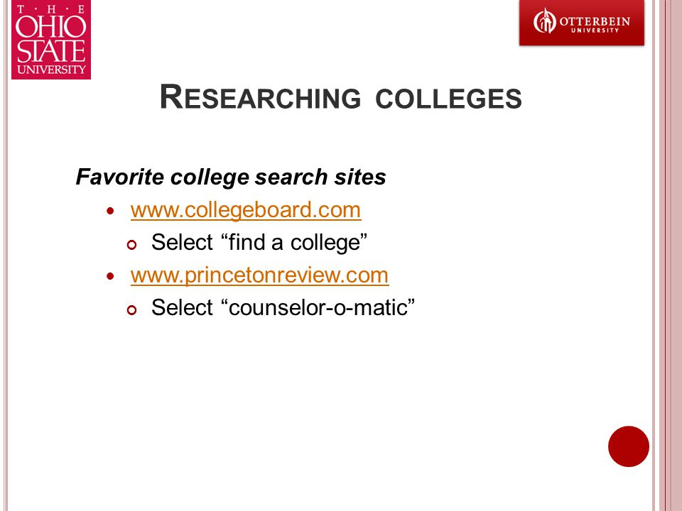"R ESEARCHING COLLEGES Favorite college search sites www.collegeboard.com Select ""find a college"" www.princetonreview.com Select ""counselor-o-matic"""