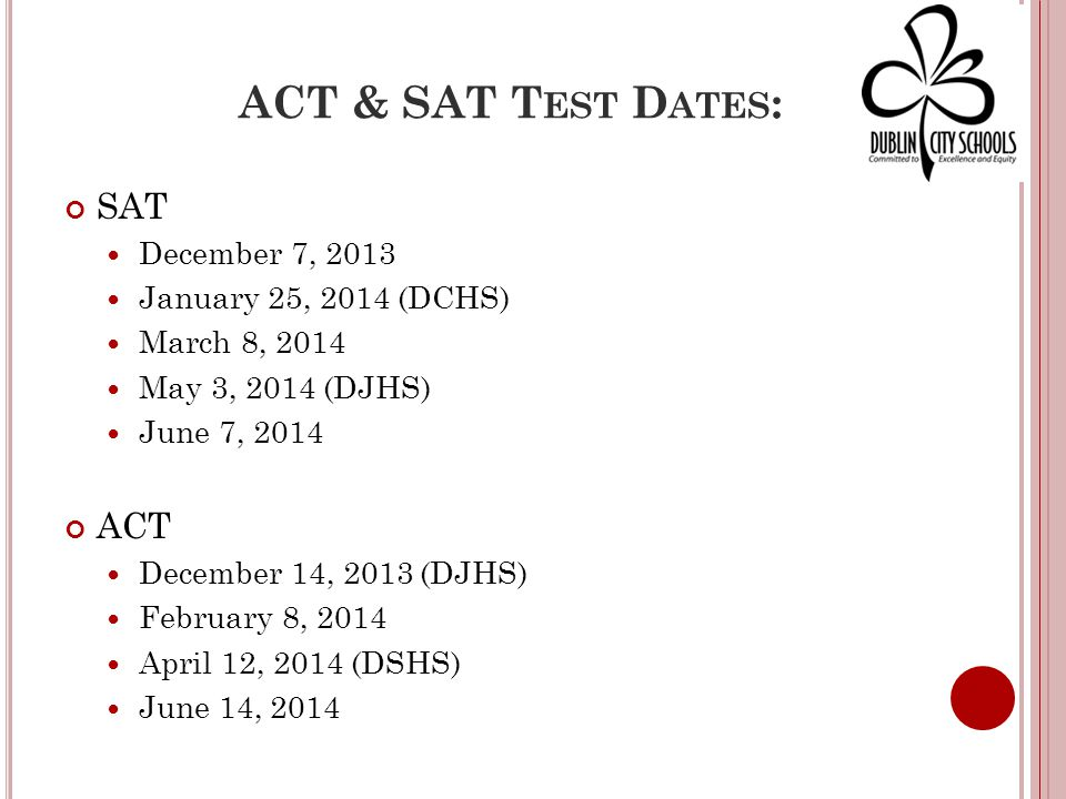ACT & SAT T EST D ATES : SAT December 7, 2013 January 25, 2014 (DCHS) March 8, 2014 May 3, 2014 (DJHS) June 7, 2014 ACT December 14, 2013 (DJHS) February 8, 2014 April 12, 2014 (DSHS) June 14, 2014