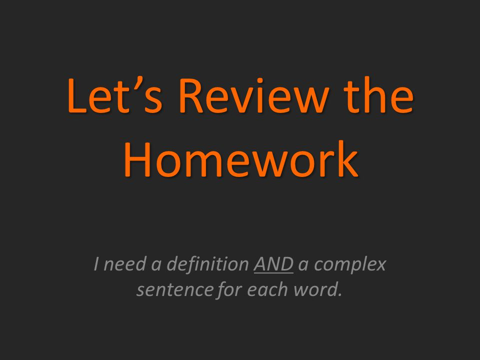 Let's Review the Homework I need a definition AND a complex sentence for each word.