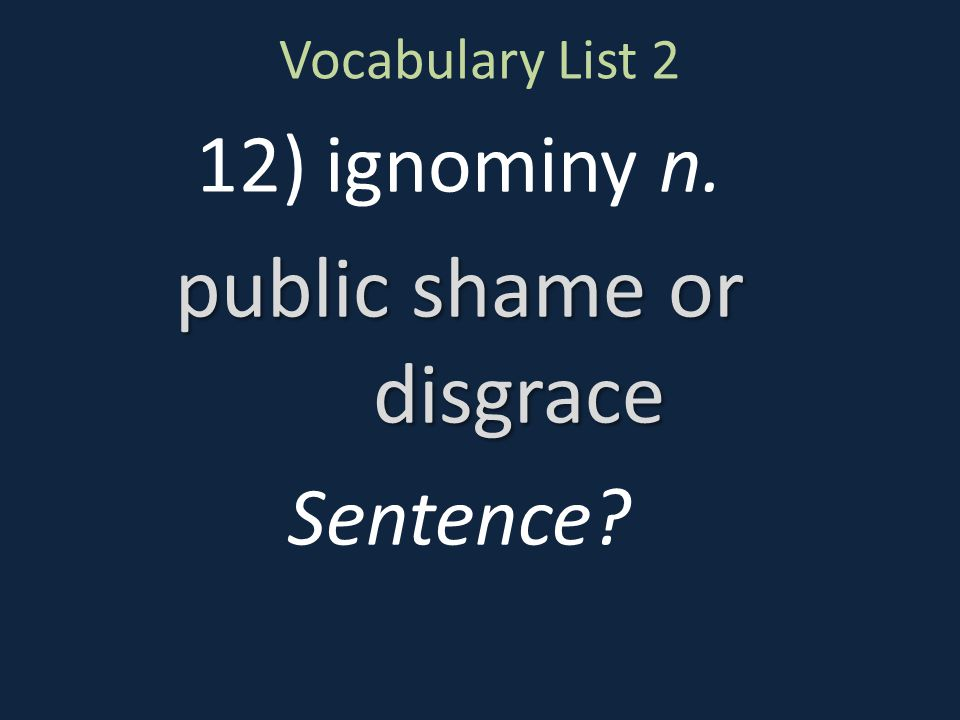 Vocabulary List 2 12) ignominy n. public shame or disgrace Sentence?