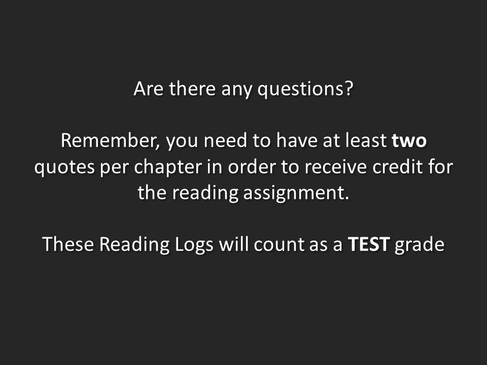 Are there any questions? Remember, you need to have at least two quotes per chapter in order to receive credit for the reading assignment. These Readi