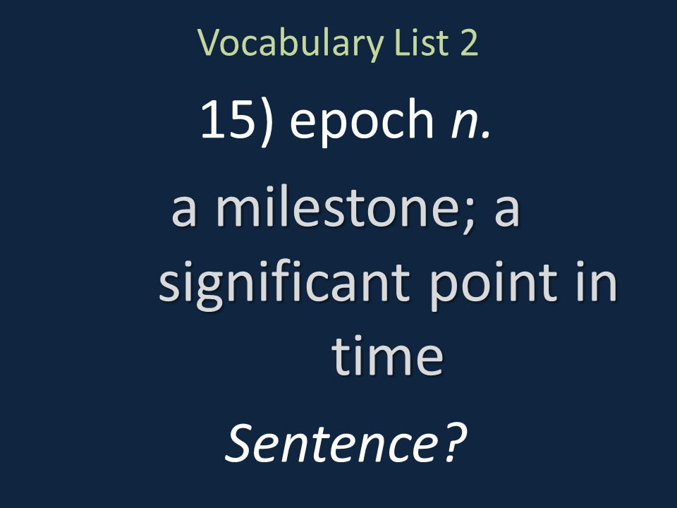 Vocabulary List 2 15) epoch n. a milestone; a significant point in time Sentence?