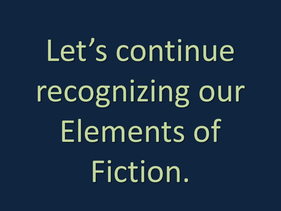 Let's continue recognizing our Elements of Fiction.