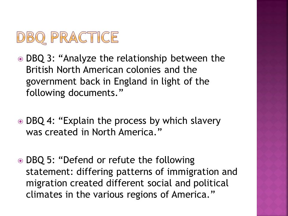  DBQ 3: Analyze the relationship between the British North American colonies and the government back in England in light of the following documents.  DBQ 4: Explain the process by which slavery was created in North America.  DBQ 5: Defend or refute the following statement: differing patterns of immigration and migration created different social and political climates in the various regions of America.