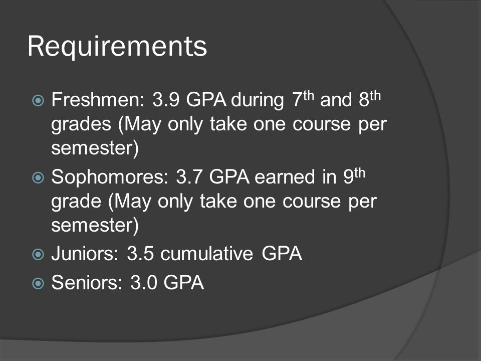 Requirements  Freshmen: 3.9 GPA during 7 th and 8 th grades (May only take one course per semester)  Sophomores: 3.7 GPA earned in 9 th grade (May only take one course per semester)  Juniors: 3.5 cumulative GPA  Seniors: 3.0 GPA