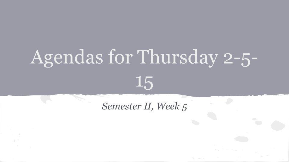 Agendas for Thursday 2-5- 15 Semester II, Week 5