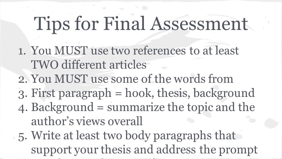 Tips for Final Assessment 1.You MUST use two references to at least TWO different articles 2.You MUST use some of the words from 3.First paragraph = hook, thesis, background 4.Background = summarize the topic and the author's views overall 5.Write at least two body paragraphs that support your thesis and address the prompt you chose; refer to articles