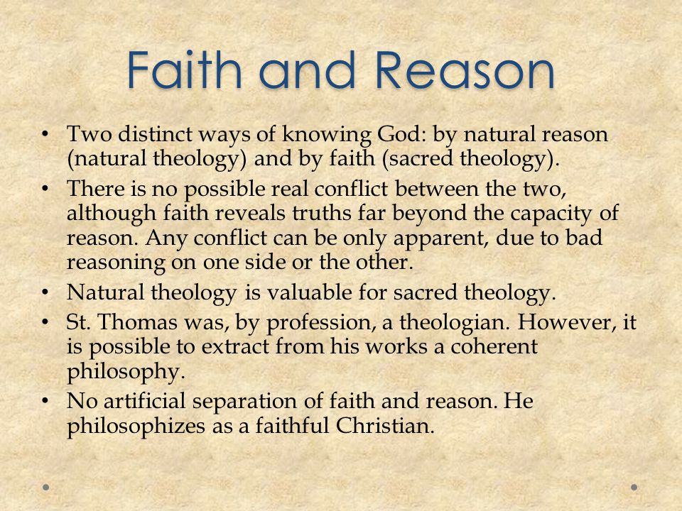Faith and Reason Two distinct ways of knowing God: by natural reason (natural theology) and by faith (sacred theology).