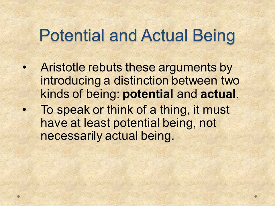 Potential and Actual Being Aristotle rebuts these arguments by introducing a distinction between two kinds of being: potential and actual.
