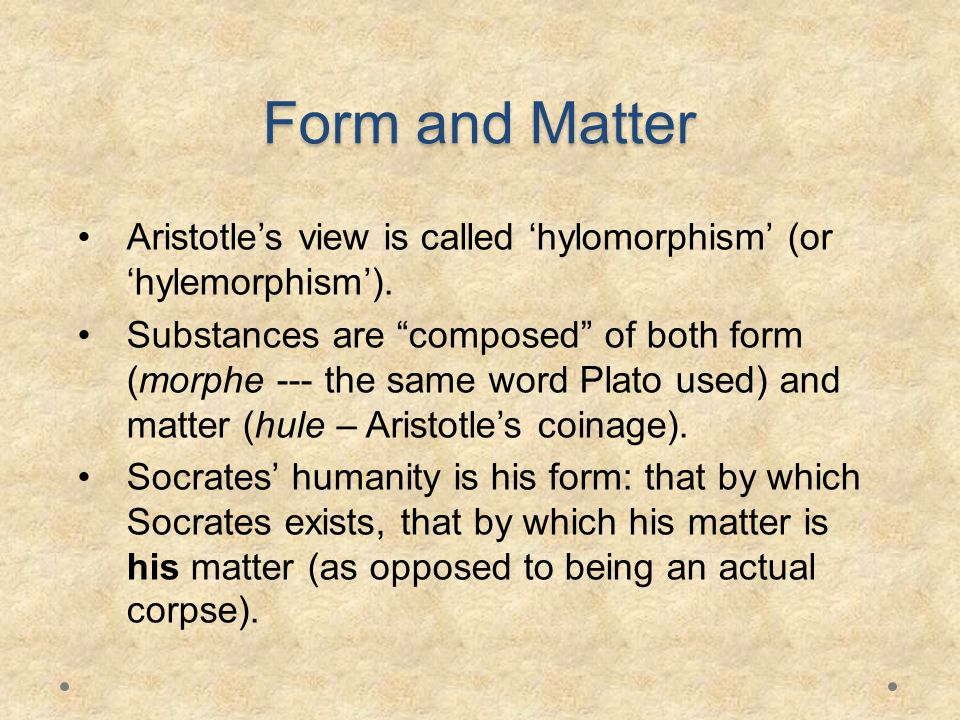 Form and Matter Aristotle's view is called 'hylomorphism' (or 'hylemorphism').
