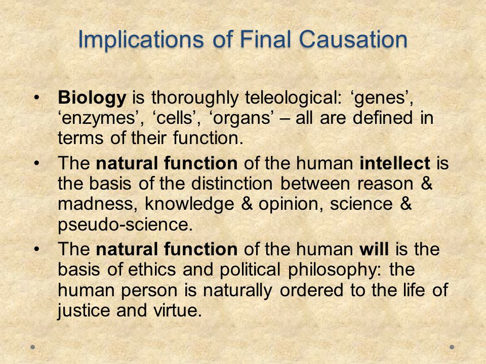 Implications of Final Causation Biology is thoroughly teleological: 'genes', 'enzymes', 'cells', 'organs' – all are defined in terms of their function.