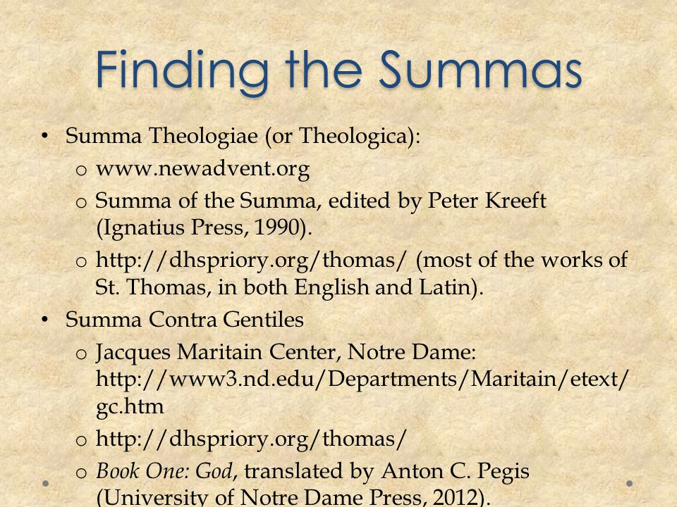 Finding the Summas Summa Theologiae (or Theologica): o www.newadvent.org o Summa of the Summa, edited by Peter Kreeft (Ignatius Press, 1990).