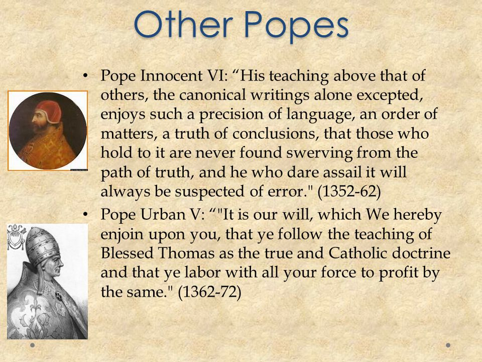 Other Popes Pope Innocent VI: His teaching above that of others, the canonical writings alone excepted, enjoys such a precision of language, an order of matters, a truth of conclusions, that those who hold to it are never found swerving from the path of truth, and he who dare assail it will always be suspected of error. (1352-62) Pope Urban V: It is our will, which We hereby enjoin upon you, that ye follow the teaching of Blessed Thomas as the true and Catholic doctrine and that ye labor with all your force to profit by the same. (1362-72)