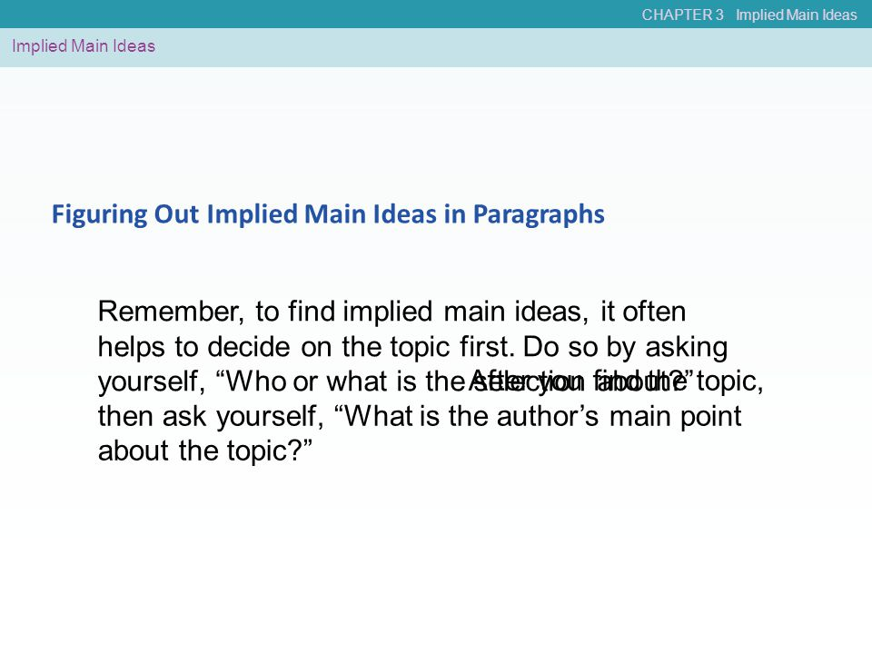 CHAPTER 3 Implied Main Ideas Implied Main Ideas Figuring Out Implied Main Ideas in Paragraphs Remember, to find implied main ideas, it often helps to decide on the topic first.