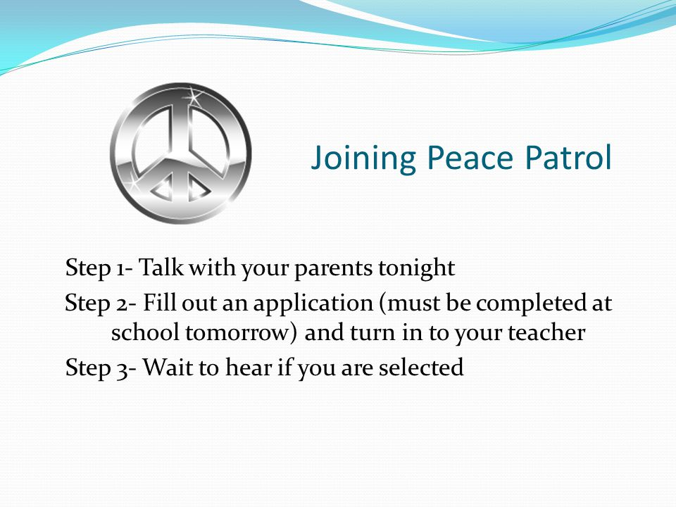 Joining Peace Patrol Step 1- Talk with your parents tonight Step 2- Fill out an application (must be completed at school tomorrow) and turn in to your