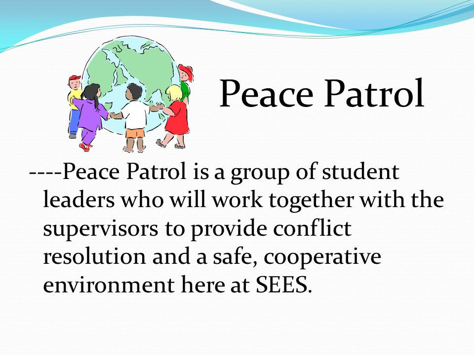 Peace Patrol ----Peace Patrol is a group of student leaders who will work together with the supervisors to provide conflict resolution and a safe, coo