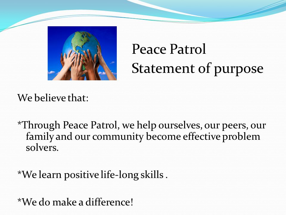 Peace Patrol Statement of purpose We believe that: *Through Peace Patrol, we help ourselves, our peers, our family and our community become effective