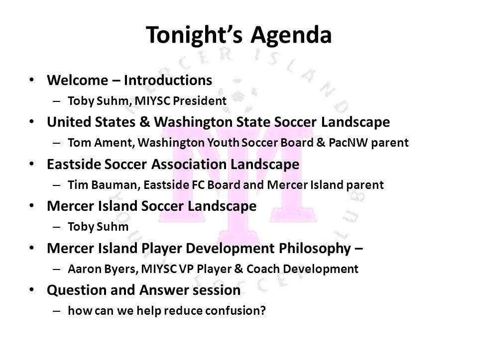 Tonight's Agenda Welcome – Introductions – Toby Suhm, MIYSC President United States & Washington State Soccer Landscape – Tom Ament, Washington Youth Soccer Board & PacNW parent Eastside Soccer Association Landscape – Tim Bauman, Eastside FC Board and Mercer Island parent Mercer Island Soccer Landscape – Toby Suhm Mercer Island Player Development Philosophy – – Aaron Byers, MIYSC VP Player & Coach Development Question and Answer session – how can we help reduce confusion