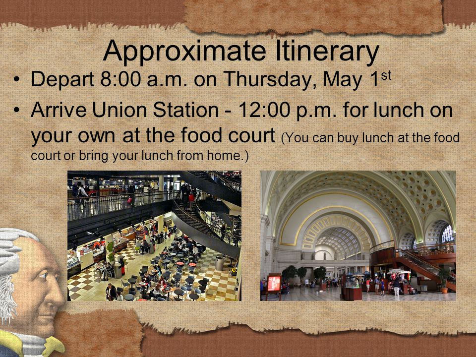 Approximate Itinerary Depart 8:00 a.m. on Thursday, May 1 st Arrive Union Station - 12:00 p.m.