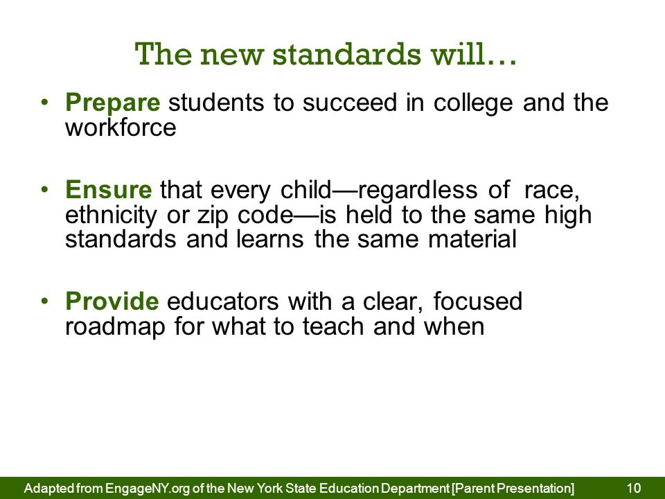 The new standards will… Prepare students to succeed in college and the workforce Ensure that every child—regardless of race, ethnicity or zip code—is held to the same high standards and learns the same material Provide educators with a clear, focused roadmap for what to teach and when 10Adapted from EngageNY.org of the New York State Education Department [Parent Presentation] 10