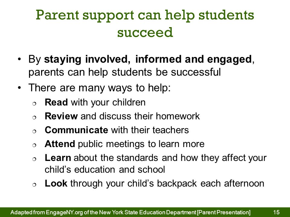 Parent support can help students succeed By staying involved, informed and engaged, parents can help students be successful There are many ways to help:  Read with your children  Review and discuss their homework  Communicate with their teachers  Attend public meetings to learn more  Learn about the standards and how they affect your child's education and school  Look through your child's backpack each afternoon 15Adapted from EngageNY.org of the New York State Education Department [Parent Presentation] 15
