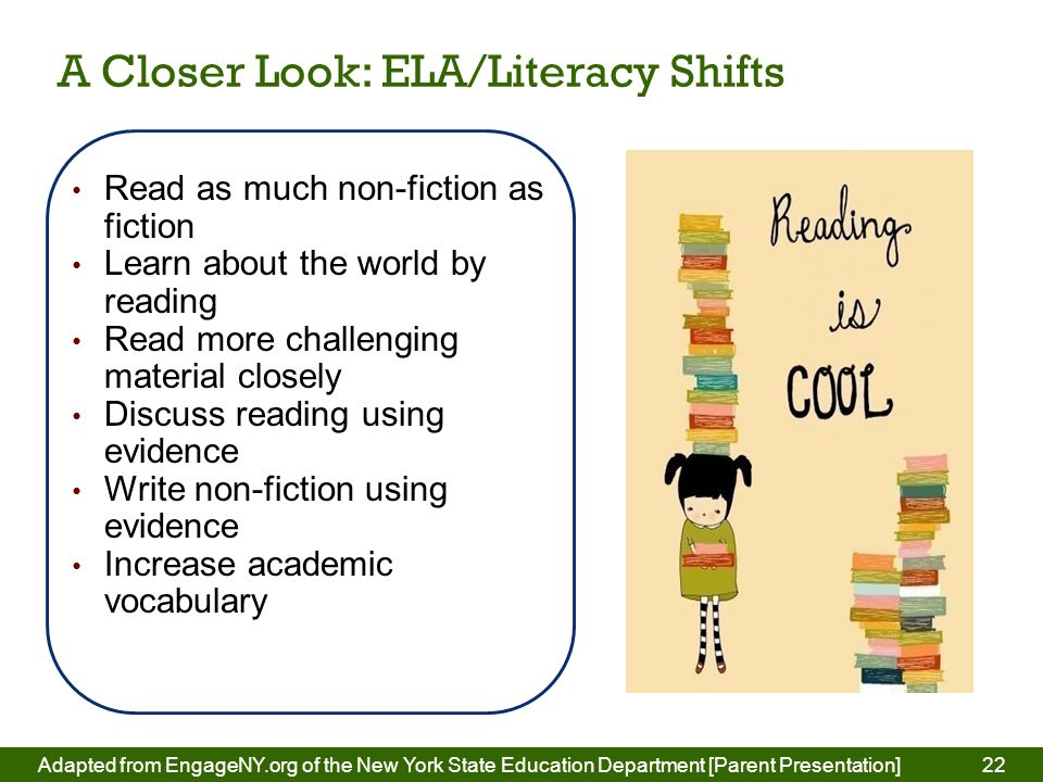 22 Read as much non-fiction as fiction Learn about the world by reading Read more challenging material closely Discuss reading using evidence Write non-fiction using evidence Increase academic vocabulary A Closer Look: ELA/Literacy Shifts Adapted from EngageNY.org of the New York State Education Department [Parent Presentation] 22