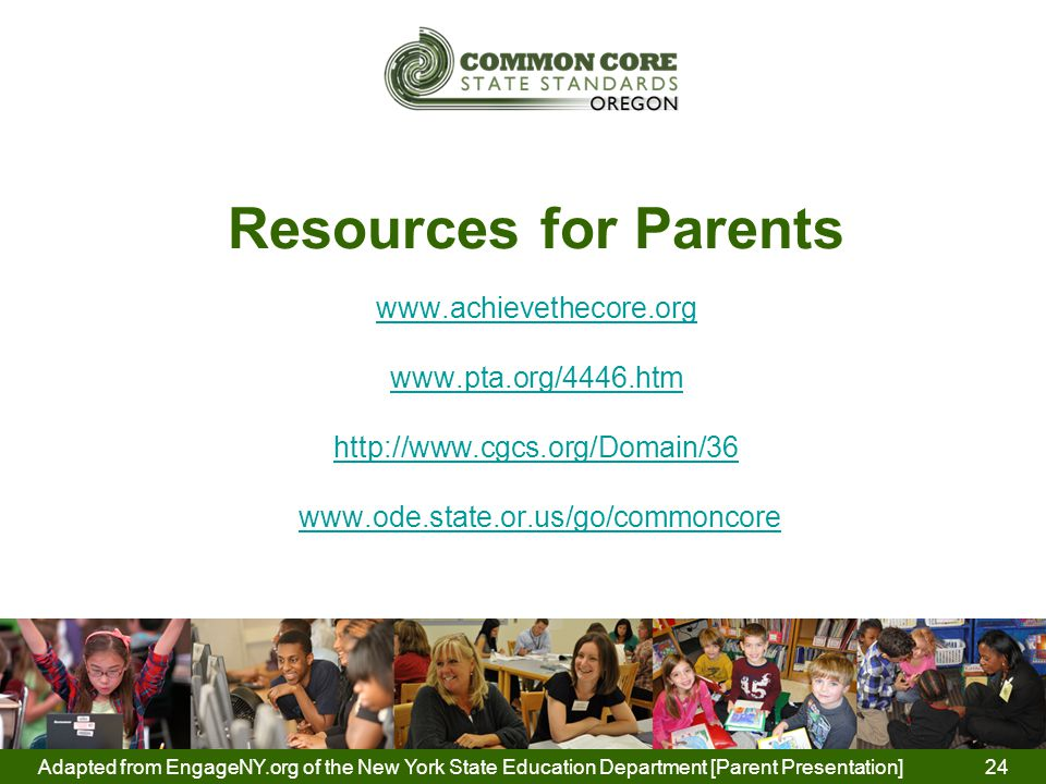 Resources for Parents www.achievethecore.org www.pta.org/4446.htm http://www.cgcs.org/Domain/36 www.ode.state.or.us/go/commoncore www.achievethecore.org www.pta.org/4446.htm http://www.cgcs.org/Domain/36www.ode.state.or.us/go/commoncore Adapted from EngageNY.org of the New York State Education Department [Parent Presentation] 24