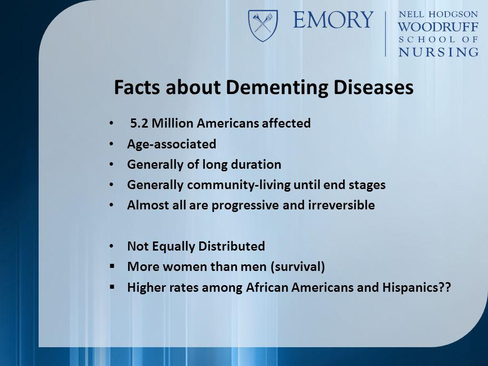 Facts about Dementing Diseases 5.2 Million Americans affected Age-associated Generally of long duration Generally community-living until end stages Almost all are progressive and irreversible Not Equally Distributed  More women than men (survival)  Higher rates among African Americans and Hispanics??