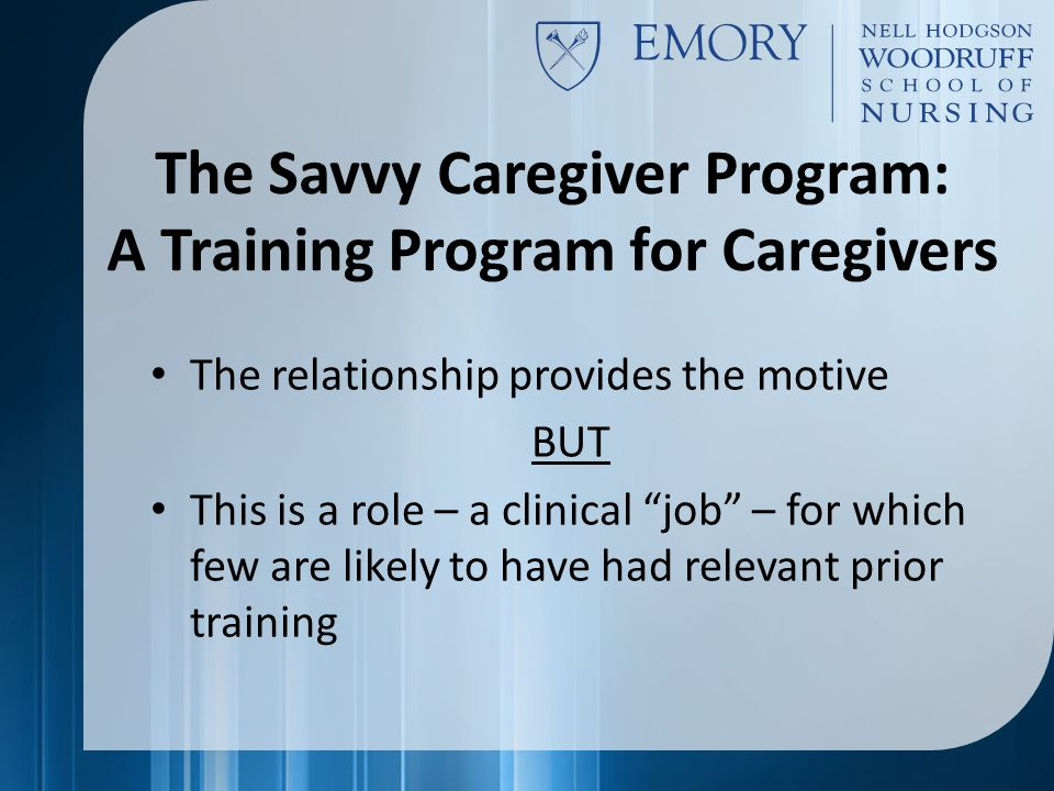 The Savvy Caregiver Program: A Training Program for Caregivers The relationship provides the motive BUT This is a role – a clinical job – for which few are likely to have had relevant prior training