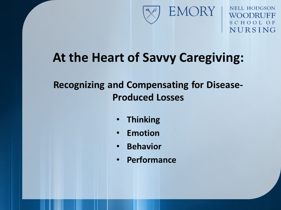 At the Heart of Savvy Caregiving: Recognizing and Compensating for Disease- Produced Losses Thinking Emotion Behavior Performance