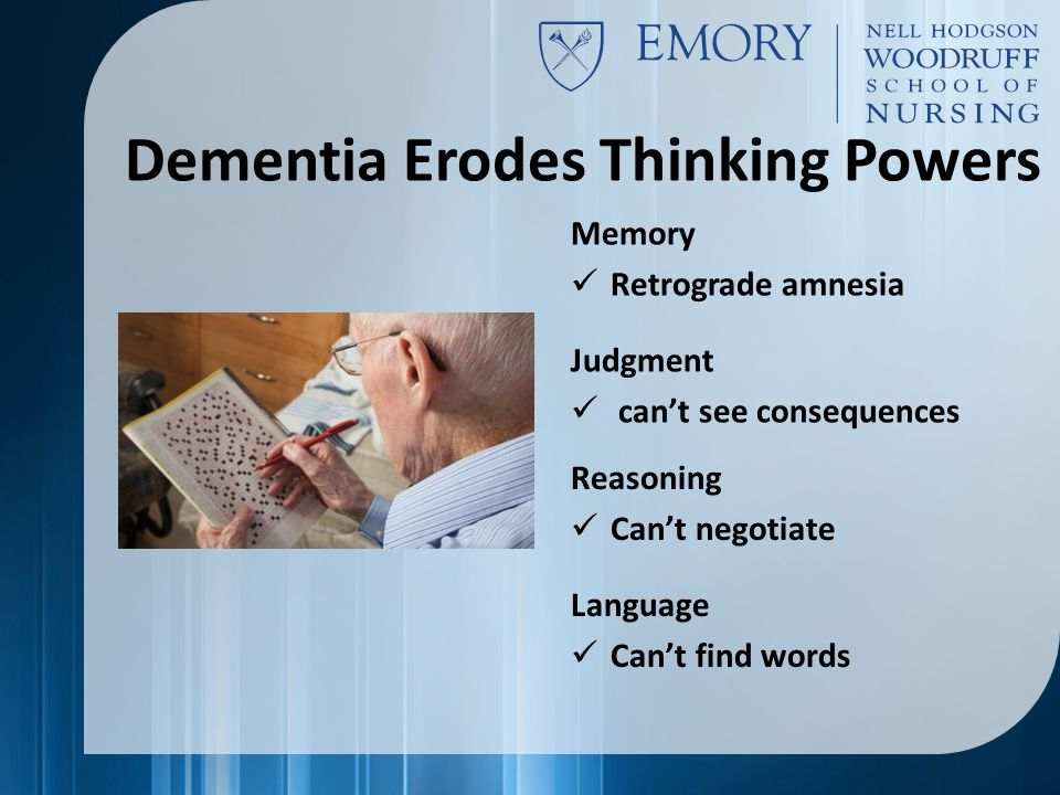 Dementia Erodes Thinking Powers Reasoning Can't negotiate Language Can't find words Memory Retrograde amnesia Judgment can't see consequences
