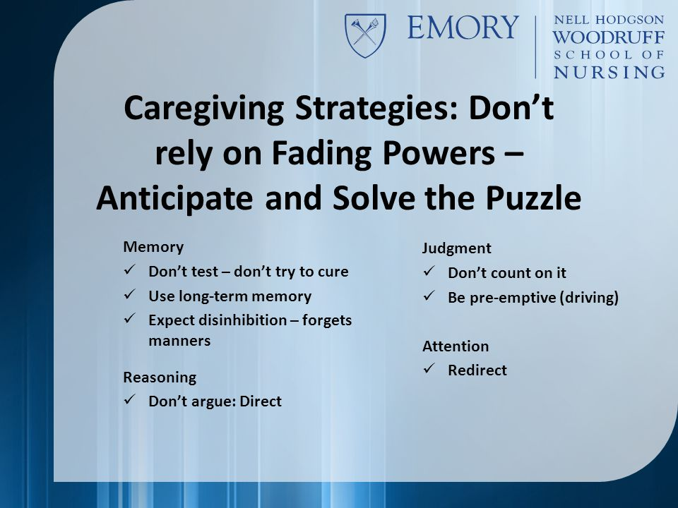 Caregiving Strategies: Don't rely on Fading Powers – Anticipate and Solve the Puzzle Memory Don't test – don't try to cure Use long-term memory Expect disinhibition – forgets manners Reasoning Don't argue: Direct Judgment Don't count on it Be pre-emptive (driving) Attention Redirect