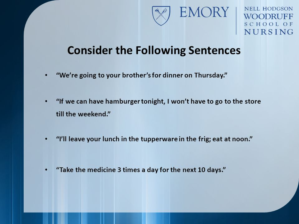 Consider the Following Sentences We're going to your brother's for dinner on Thursday. If we can have hamburger tonight, I won't have to go to the store till the weekend. I'll leave your lunch in the tupperware in the frig; eat at noon. Take the medicine 3 times a day for the next 10 days.